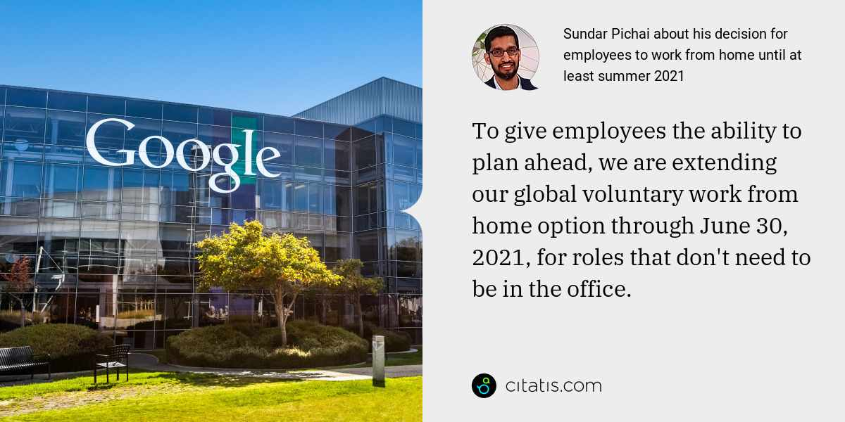 Sundar Pichai: To give employees the ability to plan ahead, we are extending our global voluntary work from home option through June 30, 2021, for roles that don't need to be in the office.