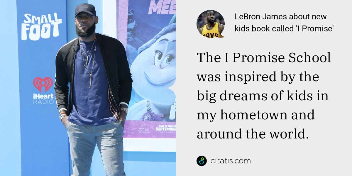 LeBron James: The I Promise School was inspired by the big dreams of kids in my hometown and around the world.