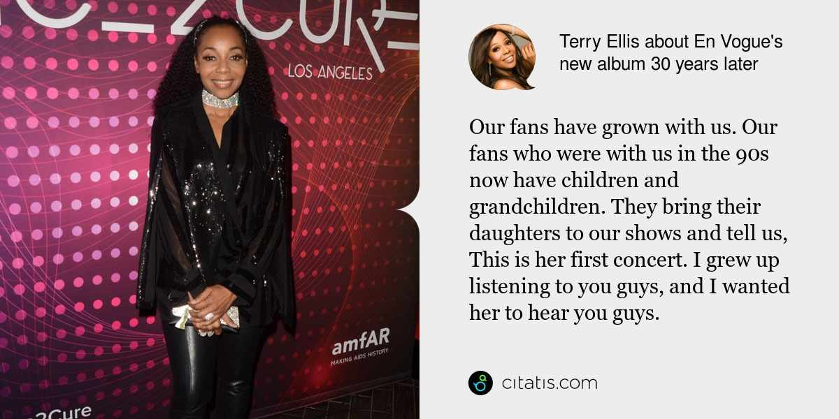 Terry Ellis: Our fans have grown with us. Our fans who were with us in the 90s now have children and grandchildren. They bring their daughters to our shows and tell us, This is her first concert. I grew up listening to you guys, and I wanted her to hear you guys.