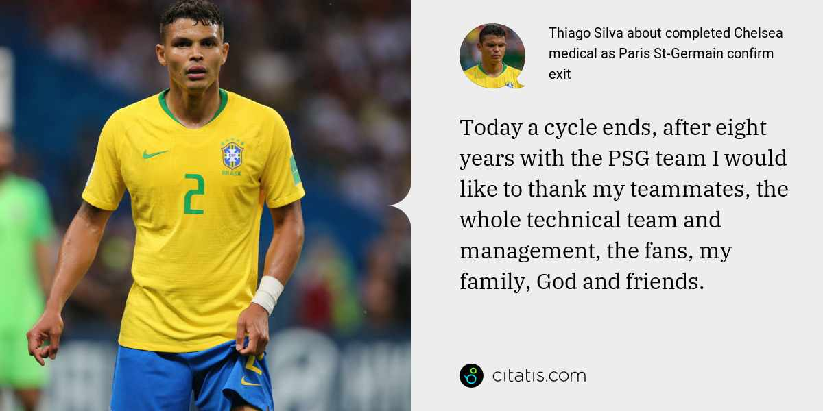 Thiago Silva: Today a cycle ends, after eight years with the PSG team I would like to thank my teammates, the whole technical team and management, the fans, my family, God and friends.