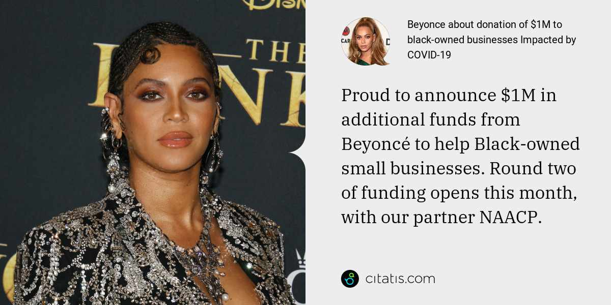 Beyonce: Proud to announce $1M in additional funds from Beyoncé to help Black-owned small businesses. Round two of funding opens this month, with our partner NAACP.