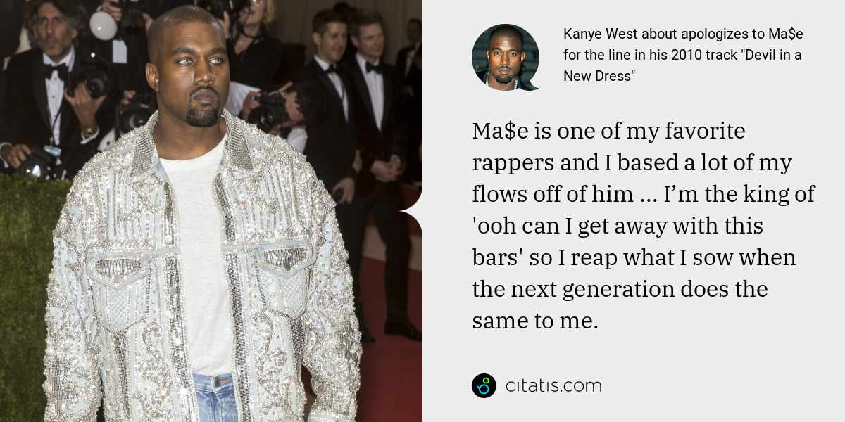 Kanye West: Ma$e is one of my favorite rappers and I based a lot of my flows off of him ... I'm the king of 'ooh can I get away with this bars' so I reap what I sow when the next generation does the same to me.