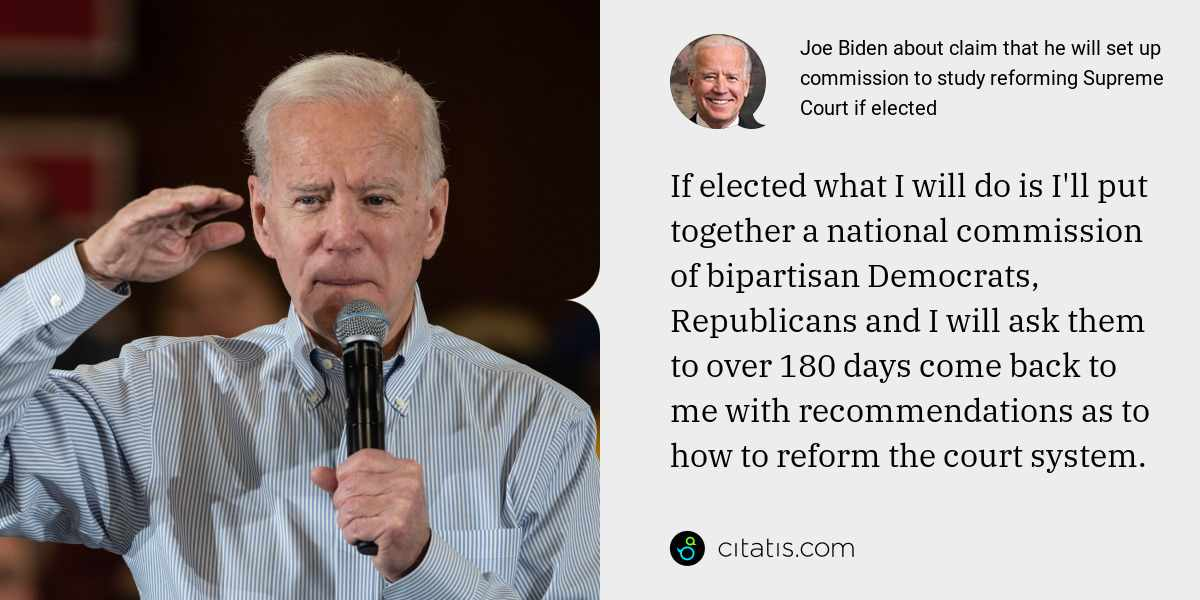 Joe Biden: If elected what I will do is I'll put together a national commission of bipartisan Democrats, Republicans and I will ask them to over 180 days come back to me with recommendations as to how to reform the court system.