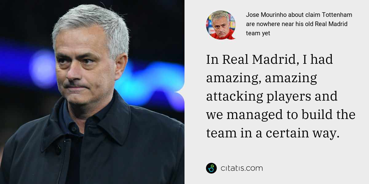 Jose Mourinho: In Real Madrid, I had amazing, amazing attacking players and we managed to build the team in a certain way.