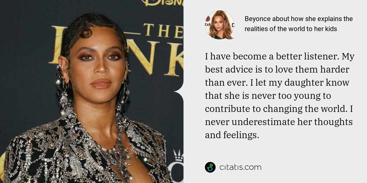 Beyonce: I have become a better listener. My best advice is to love them harder than ever. I let my daughter know that she is never too young to contribute to changing the world. I never underestimate her thoughts and feelings.