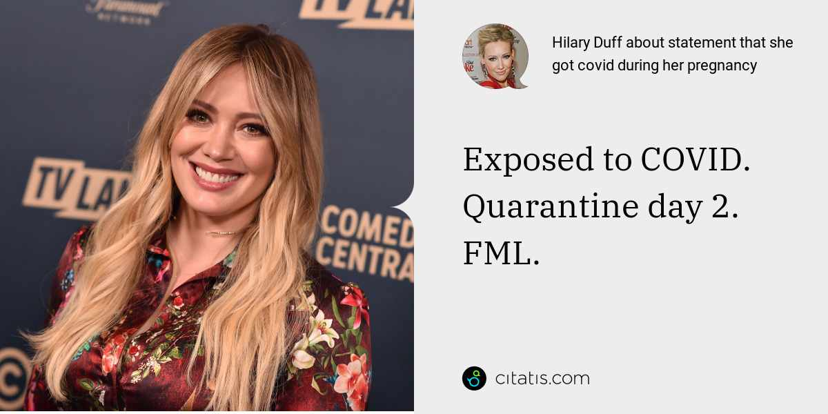 Hilary Duff: Exposed to COVID. Quarantine day 2. FML.