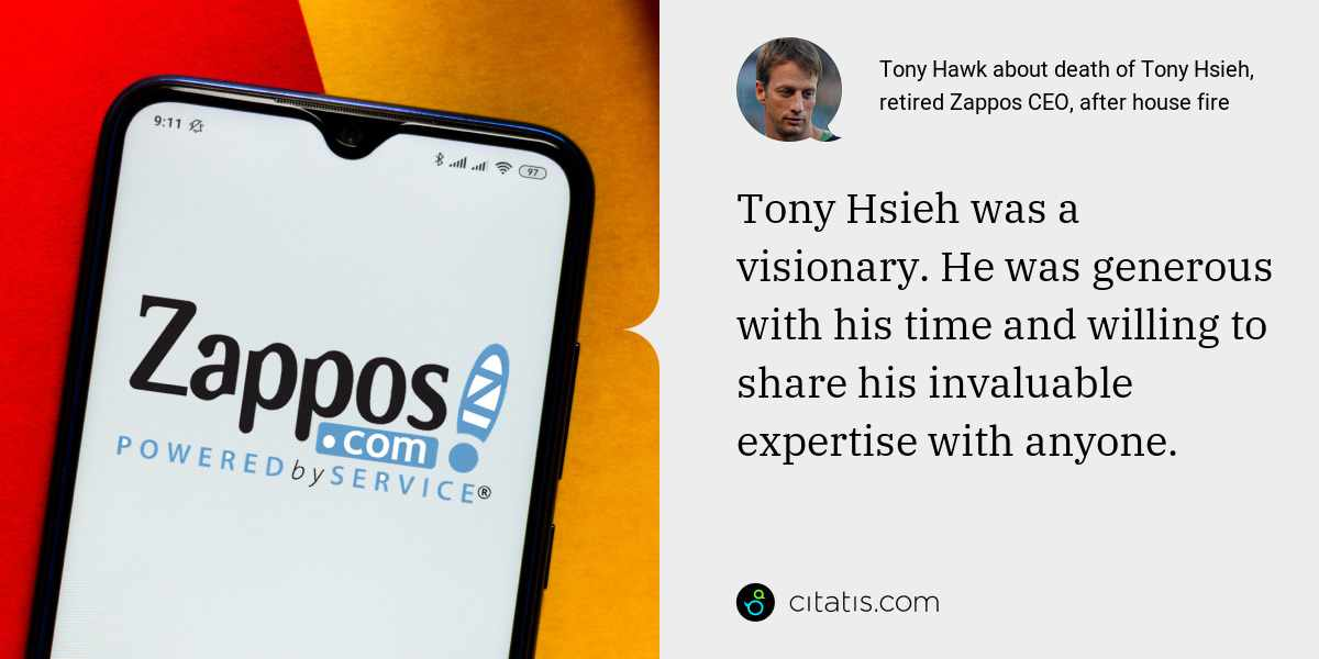 Tony Hawk: Tony Hsieh was a visionary. He was generous with his time and willing to share his invaluable expertise with anyone.