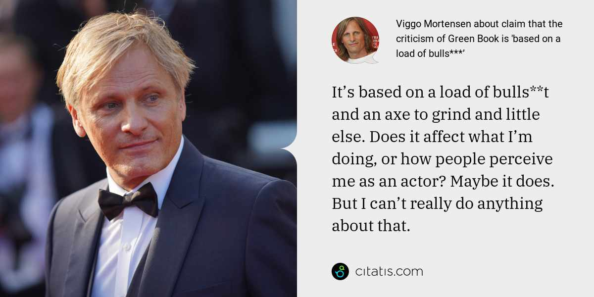 Viggo Mortensen: It's based on a load of bulls**t and an axe to grind and little else. Does it affect what I'm doing, or how people perceive me as an actor? Maybe it does. But I can't really do anything about that.