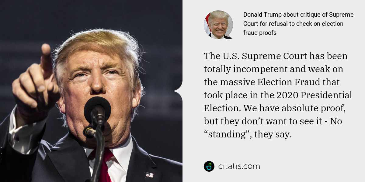 "Donald Trump: The U.S. Supreme Court has been totally incompetent and weak on the massive Election Fraud that took place in the 2020 Presidential Election. We have absolute proof, but they don't want to see it - No ""standing"", they say."