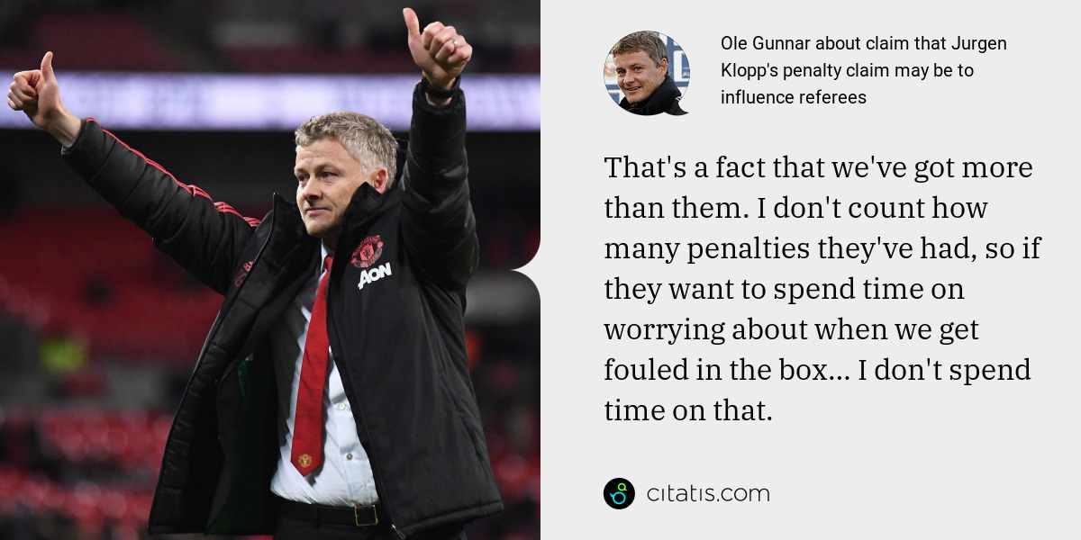 Ole Gunnar: That's a fact that we've got more than them. I don't count how many penalties they've had, so if they want to spend time on worrying about when we get fouled in the box… I don't spend time on that.
