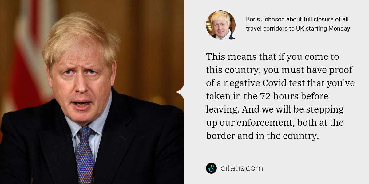 Boris Johnson: This means that if you come to this country, you must have proof of a negative Covid test that you've taken in the 72 hours before leaving. And we will be stepping up our enforcement, both at the border and in the country.