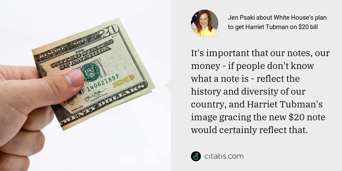Jen Psaki: It's important that our notes, our money - if people don't know what a note is - reflect the history and diversity of our country, and Harriet Tubman's image gracing the new $20 note would certainly reflect that.