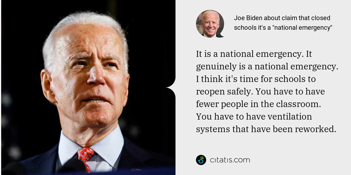 Joe Biden: It is a national emergency. It genuinely is a national emergency. I think it's time for schools to reopen safely. You have to have fewer people in the classroom. You have to have ventilation systems that have been reworked.
