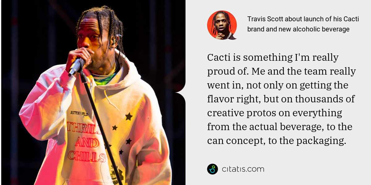 Travis Scott: Cacti is something I'm really proud of. Me and the team really went in, not only on getting the flavor right, but on thousands of creative protos on everything from the actual beverage, to the can concept, to the packaging.