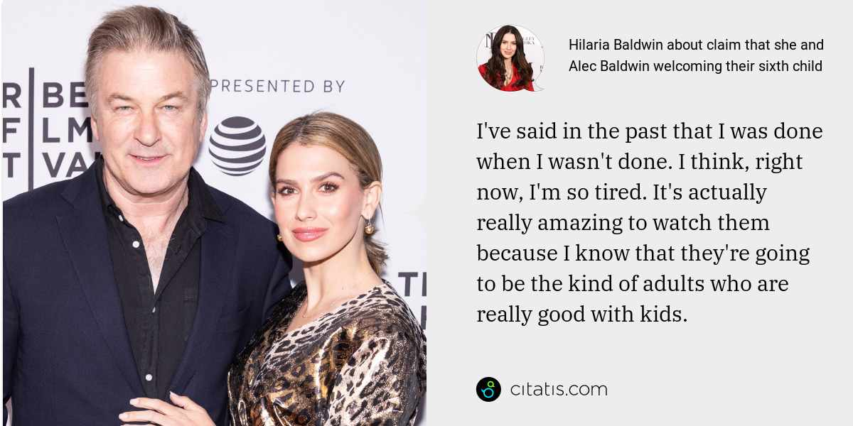 Hilaria Baldwin: I've said in the past that I was done when I wasn't done. I think, right now, I'm so tired. It's actually really amazing to watch them because I know that they're going to be the kind of adults who are really good with kids.