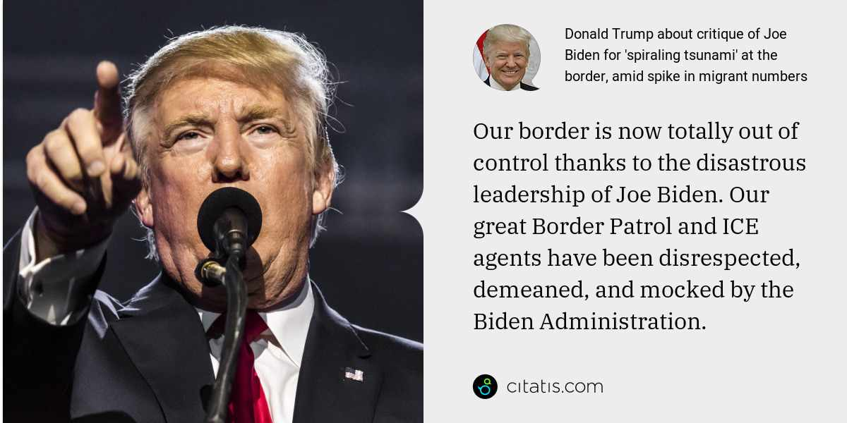 Donald Trump: Our border is now totally out of control thanks to the disastrous leadership of Joe Biden. Our great Border Patrol and ICE agents have been disrespected, demeaned, and mocked by the Biden Administration.