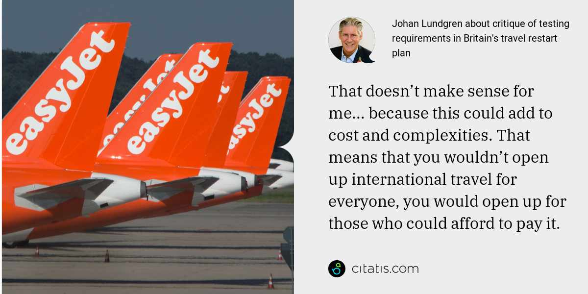 Johan Lundgren: That doesn't make sense for me... because this could add to cost and complexities. That means that you wouldn't open up international travel for everyone, you would open up for those who could afford to pay it.