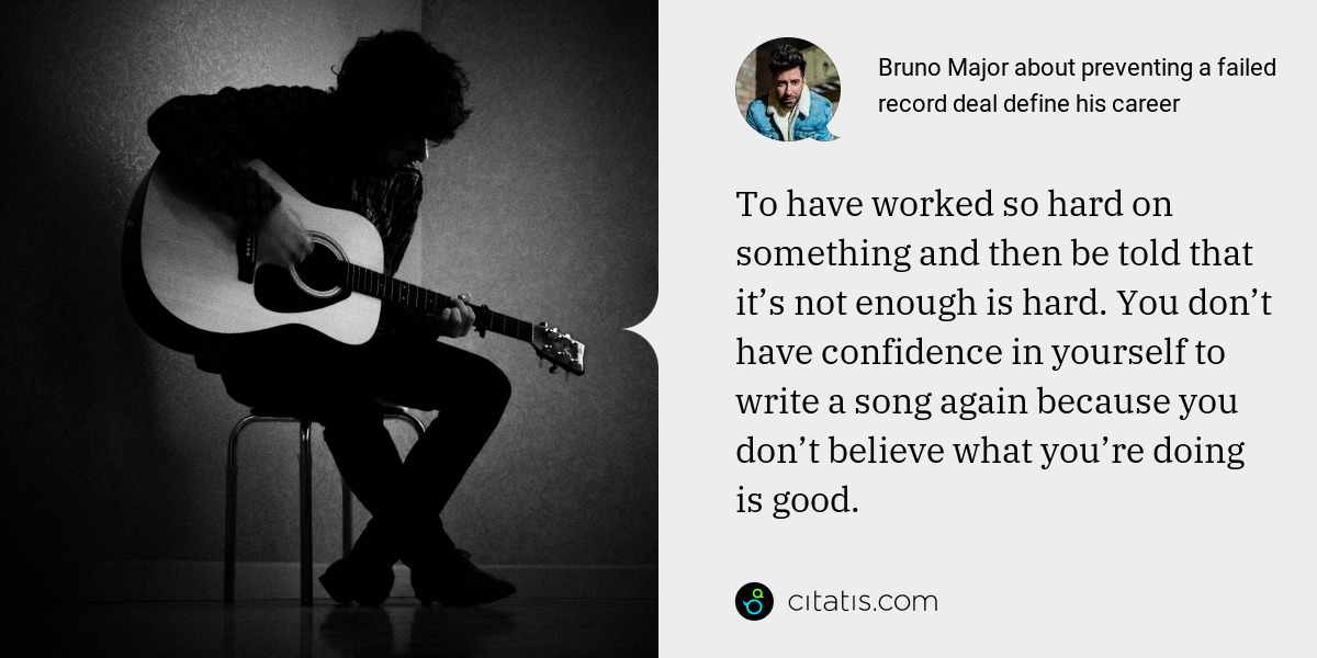 Bruno Major: To have worked so hard on something and then be told that it's not enough is hard. You don't have confidence in yourself to write a song again because you don't believe what you're doing is good.