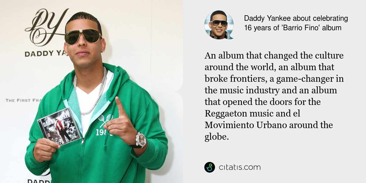 Daddy Yankee: An album that changed the culture around the world, an album that broke frontiers, a game-changer in the music industry and an album that opened the doors for the Reggaeton music and el Movimiento Urbano around the globe.