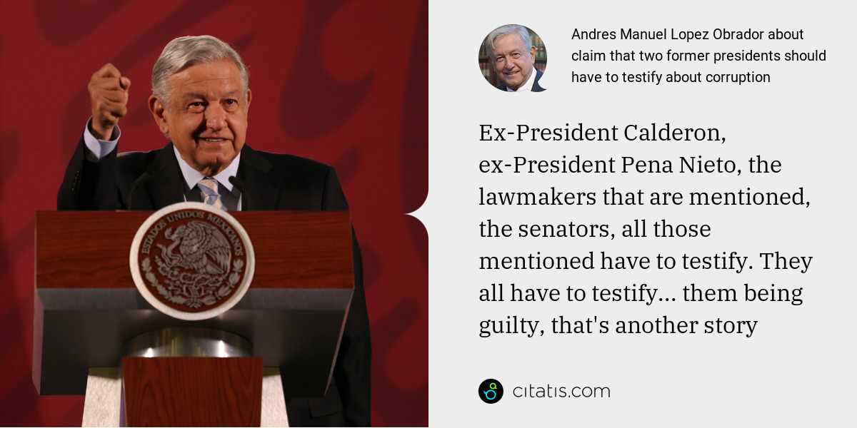 Andres Manuel Lopez Obrador: Ex-President Calderon, ex-President Pena Nieto, the lawmakers that are mentioned, the senators, all those mentioned have to testify. They all have to testify... them being guilty, that's another story