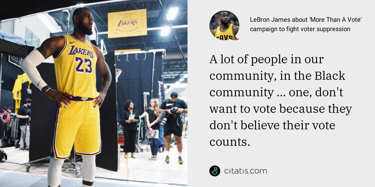 LeBron James: A lot of people in our community, in the Black community ... one, don't want to vote because they don't believe their vote counts.