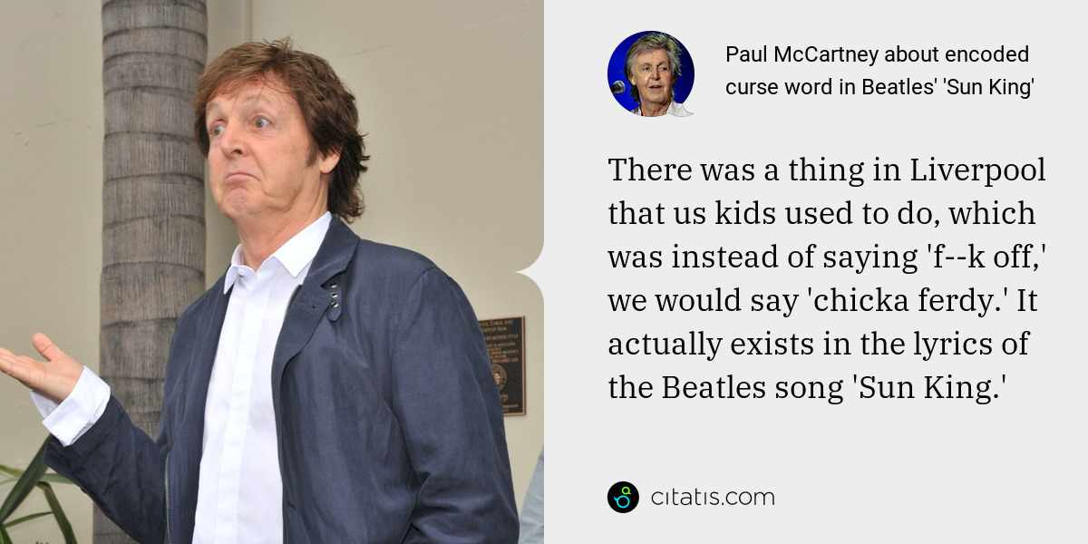 Paul McCartney: There was a thing in Liverpool that us kids used to do, which was instead of saying 'f--k off,' we would say 'chicka ferdy.' It actually exists in the lyrics of the Beatles song 'Sun King.'