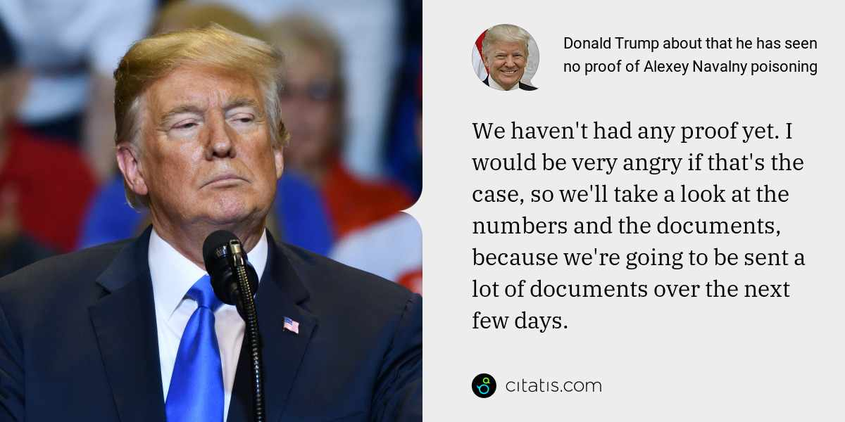 Donald Trump: We haven't had any proof yet. I would be very angry if that's the case, so we'll take a look at the numbers and the documents, because we're going to be sent a lot of documents over the next few days.