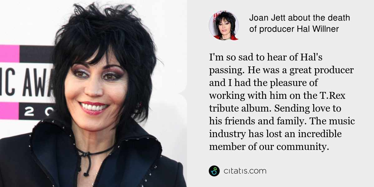 Joan Jett: I'm so sad to hear of Hal's passing. He was a great producer and I had the pleasure of working with him on the T.Rex tribute album. Sending love to his friends and family. The music industry has lost an incredible member of our community.