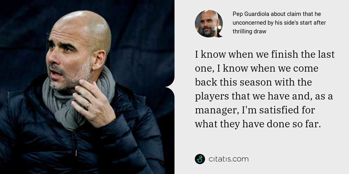 Pep Guardiola: I know when we finish the last one, I know when we come back this season with the players that we have and, as a manager, I'm satisfied for what they have done so far.
