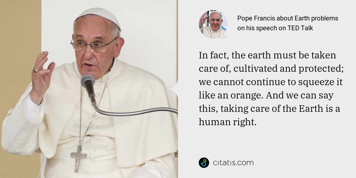 Pope Francis: In fact, the earth must be taken care of, cultivated and protected; we cannot continue to squeeze it like an orange. And we can say this, taking care of the Earth is a human right.