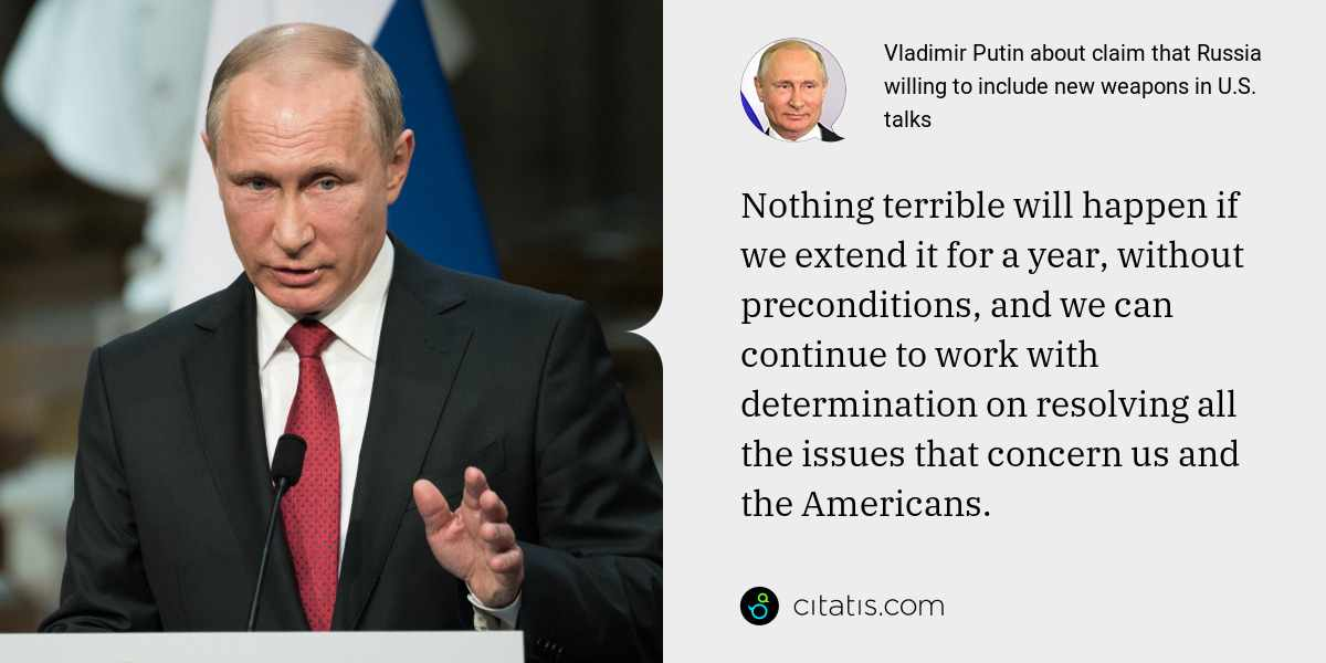 Vladimir Putin: Nothing terrible will happen if we extend it for a year, without preconditions, and we can continue to work with determination on resolving all the issues that concern us and the Americans.