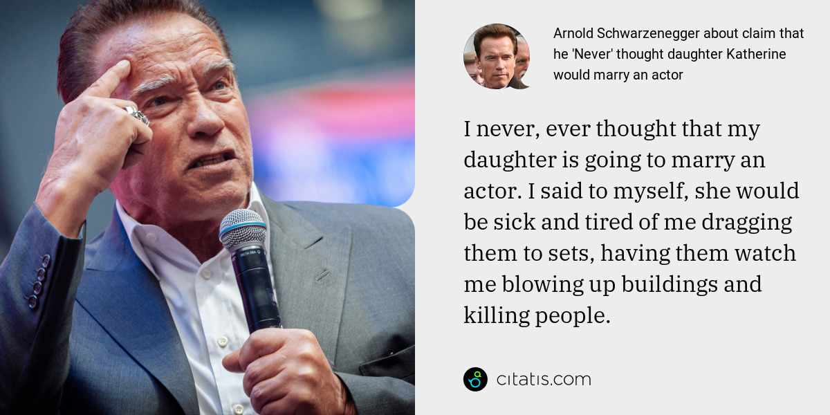 Arnold Schwarzenegger: I never, ever thought that my daughter is going to marry an actor. I said to myself, she would be sick and tired of me dragging them to sets, having them watch me blowing up buildings and killing people.