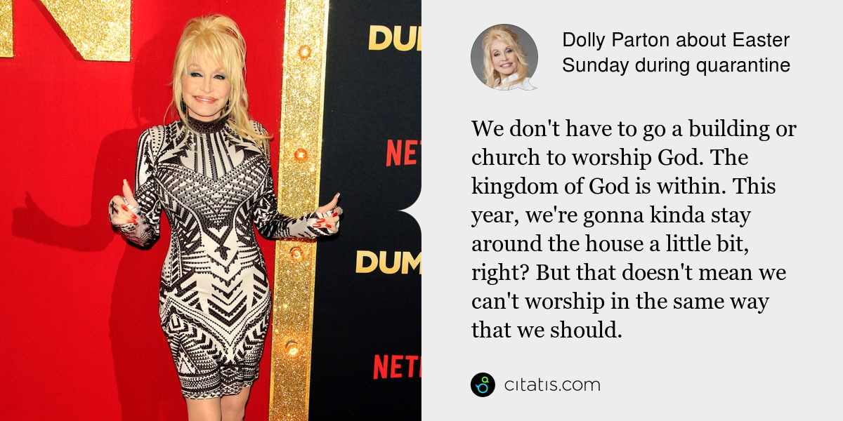 Dolly Parton: We don't have to go a building or church to worship God. The kingdom of God is within. This year, we're gonna kinda stay around the house a little bit, right? But that doesn't mean we can't worship in the same way that we should.