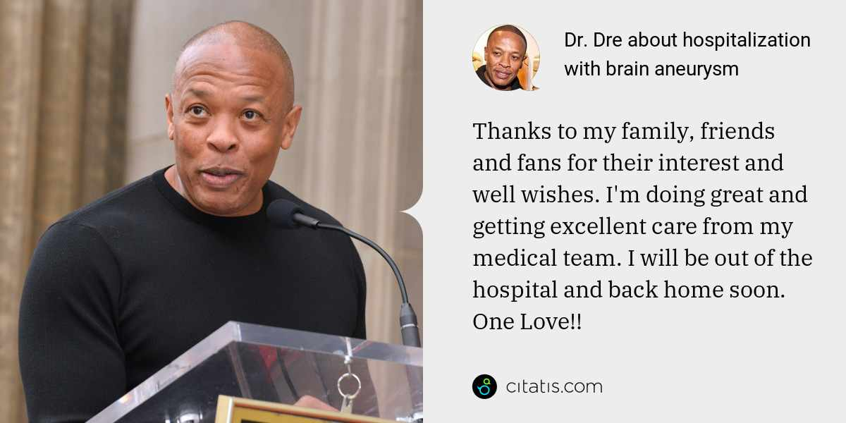 Dr. Dre: Thanks to my family, friends and fans for their interest and well wishes. I'm doing great and getting excellent care from my medical team. I will be out of the hospital and back home soon. One Love!!