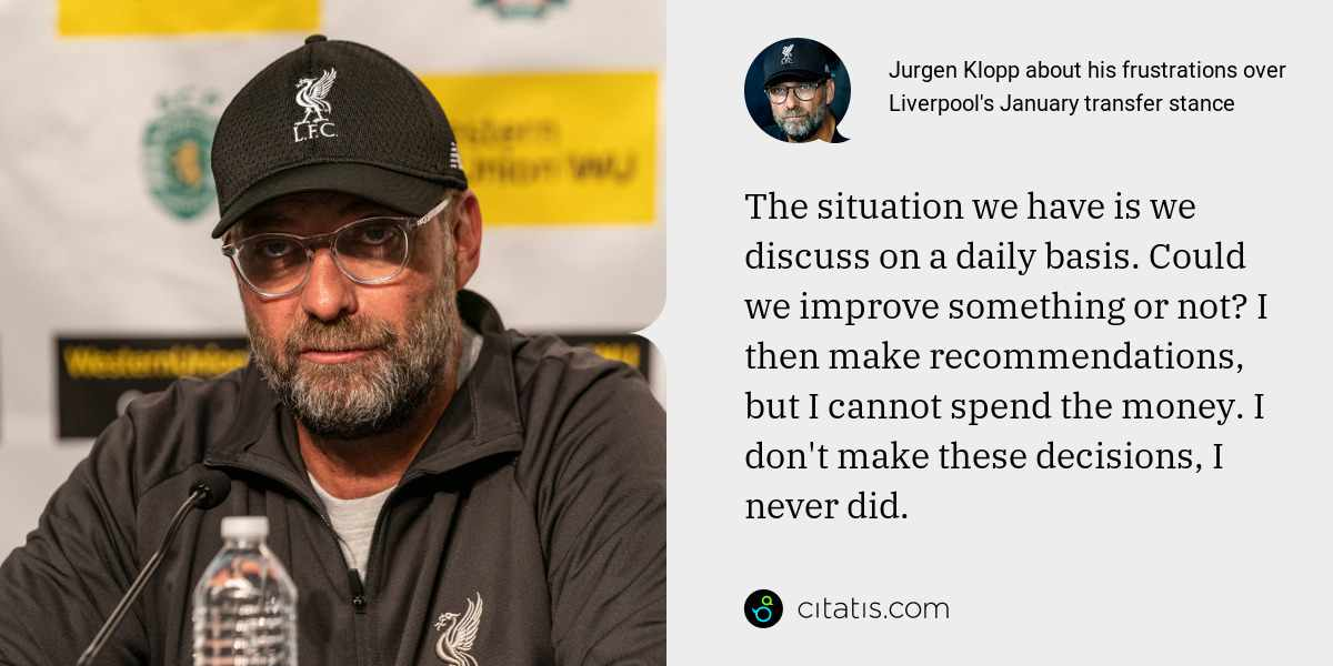 Jurgen Klopp: The situation we have is we discuss on a daily basis. Could we improve something or not? I then make recommendations, but I cannot spend the money. I don't make these decisions, I never did.