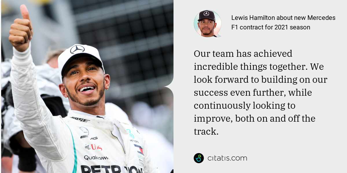 Lewis Hamilton: Our team has achieved incredible things together. We look forward to building on our success even further, while continuously looking to improve, both on and off the track.