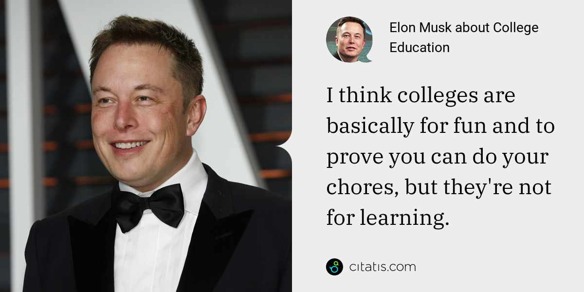 Elon Musk: I think colleges are basically for fun and to prove you can do your chores, but they're not for learning.