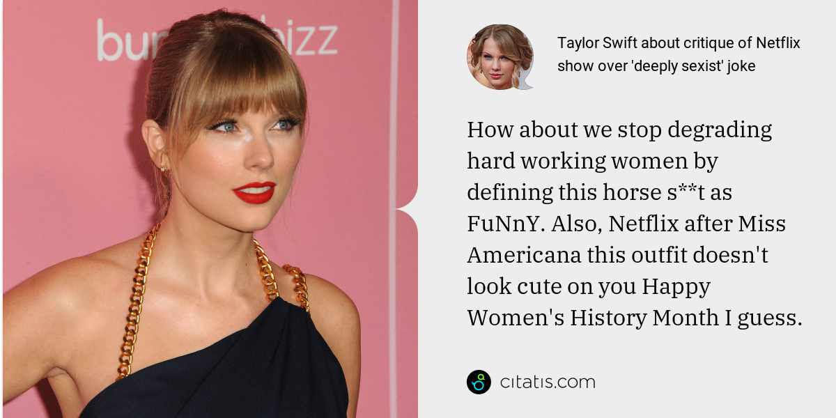 Taylor Swift: How about we stop degrading hard working women by defining this horse s**t as FuNnY. Also, Netflix after Miss Americana this outfit doesn't look cute on you Happy Women's History Month I guess.