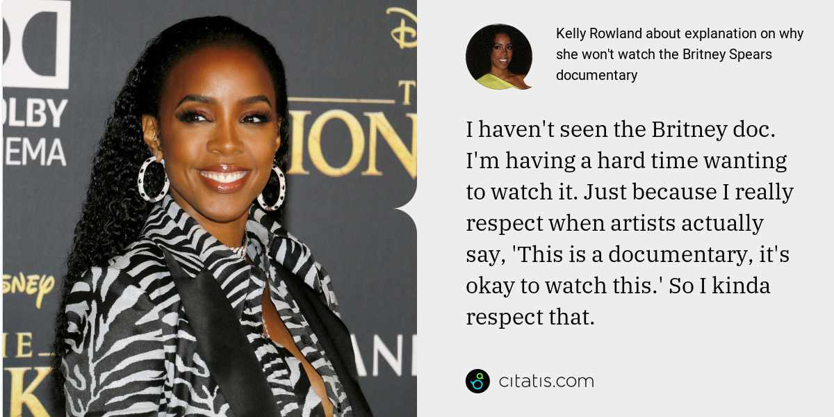 Kelly Rowland: I haven't seen the Britney doc. I'm having a hard time wanting to watch it. Just because I really respect when artists actually say, 'This is a documentary, it's okay to watch this.' So I kinda respect that.