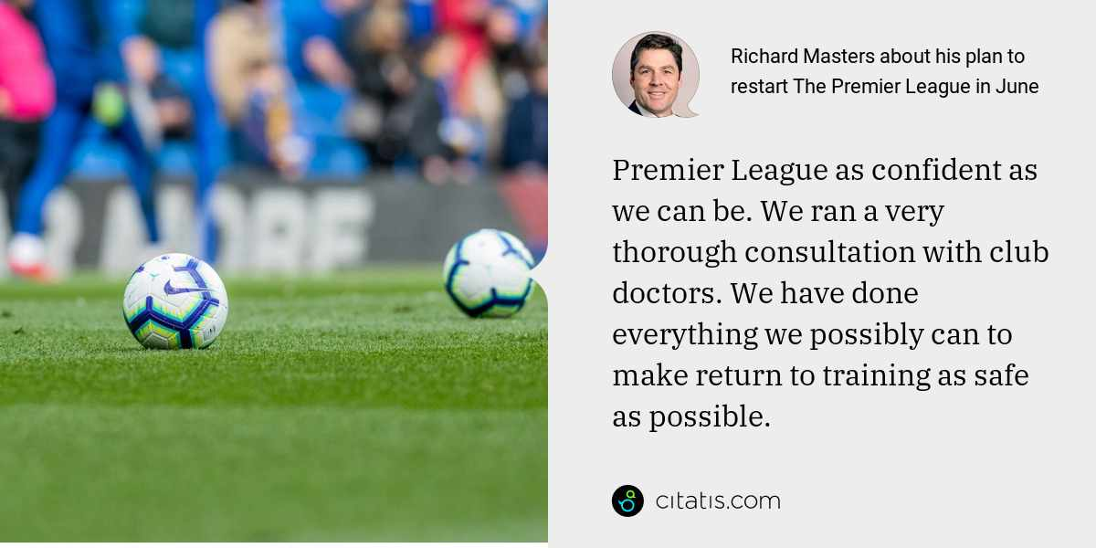 Richard Masters: Premier League as confident as we can be. We ran a very thorough consultation with club doctors. We have done everything we possibly can to make return to training as safe as possible.