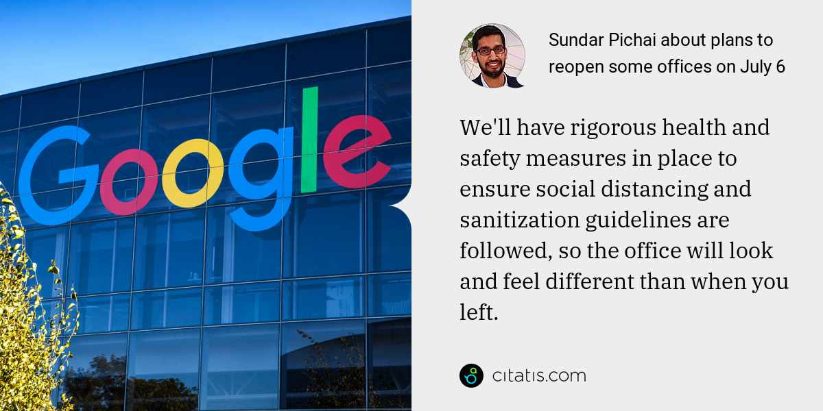 Sundar Pichai: We'll have rigorous health and safety measures in place to ensure social distancing and sanitization guidelines are followed, so the office will look and feel different than when you left.