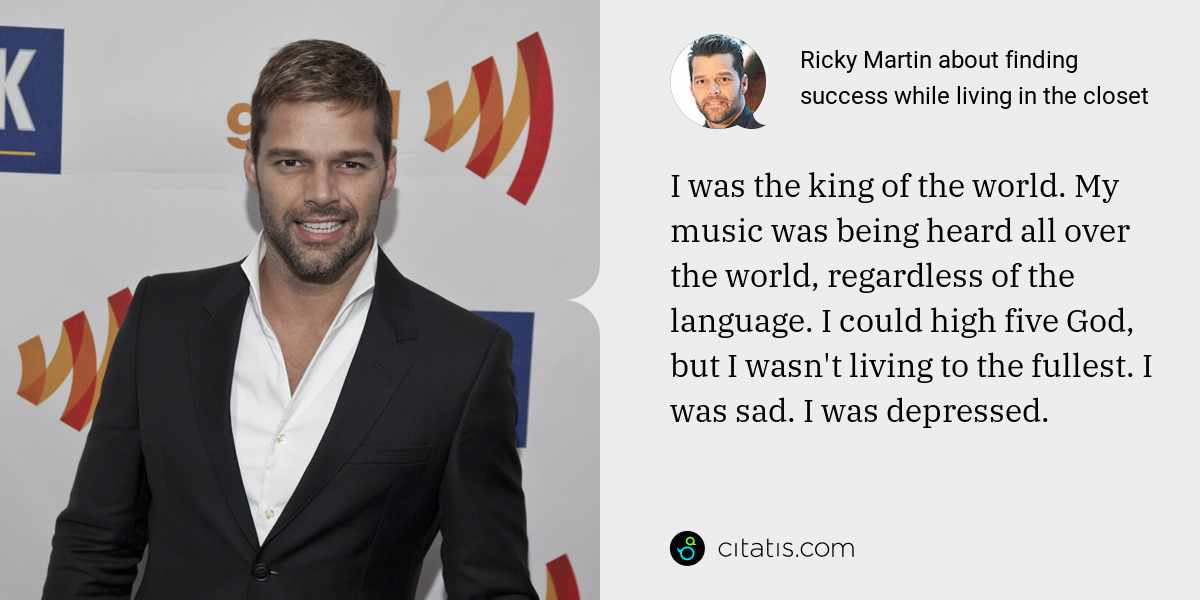 Ricky Martin: I was the king of the world. My music was being heard all over the world, regardless of the language. I could high five God, but I wasn't living to the fullest. I was sad. I was depressed.