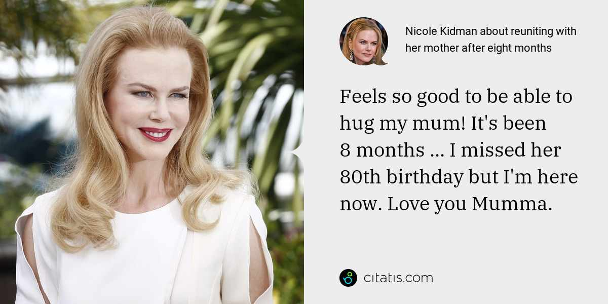 Nicole Kidman: Feels so good to be able to hug my mum! It's been 8 months ... I missed her 80th birthday but I'm here now. Love you Mumma.