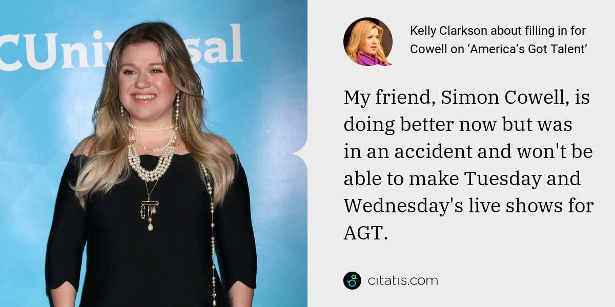 Kelly Clarkson: My friend, Simon Cowell, is doing better now but was in an accident and won't be able to make Tuesday and Wednesday's live shows for AGT.