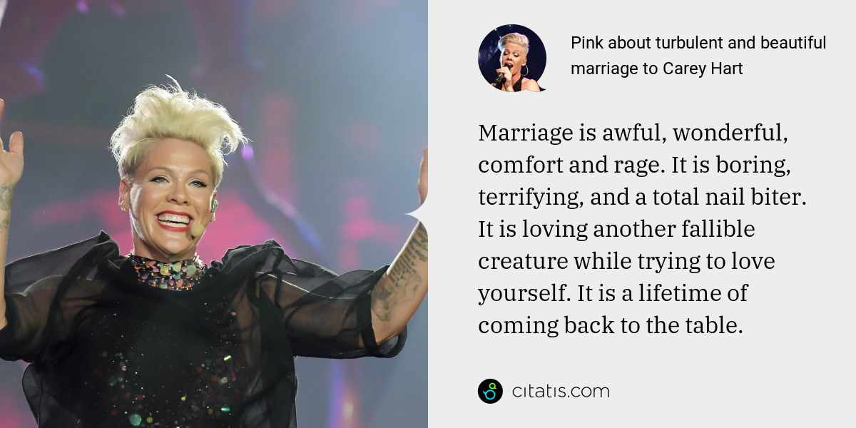 Pink: Marriage is awful, wonderful, comfort and rage. It is boring, terrifying, and a total nail biter. It is loving another fallible creature while trying to love yourself. It is a lifetime of coming back to the table.