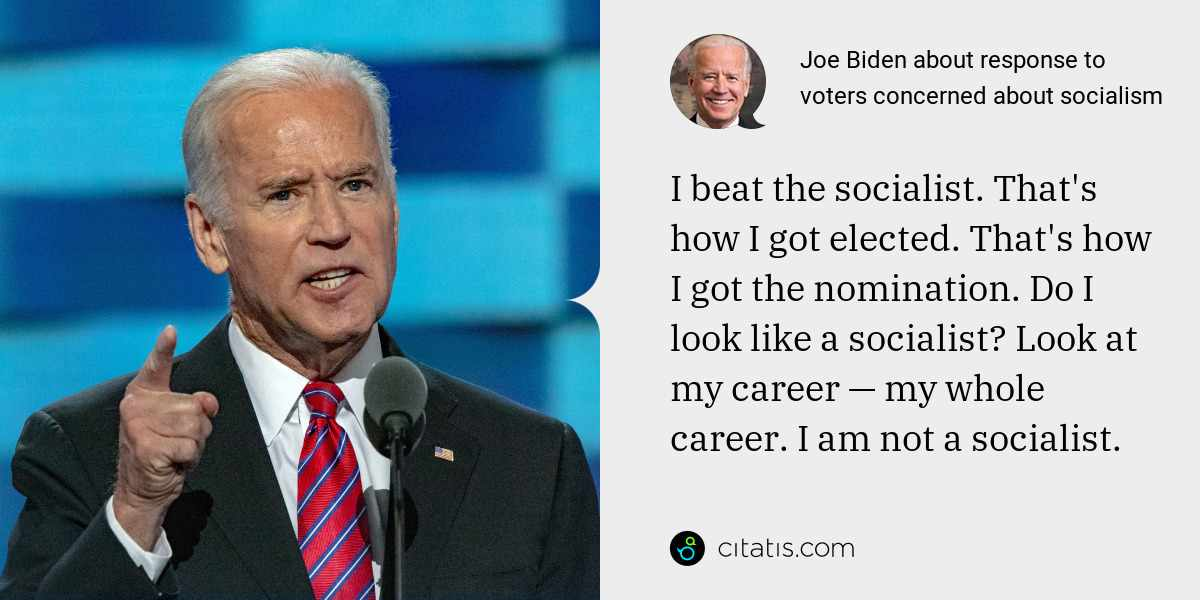 Joe Biden: I beat the socialist. That's how I got elected. That's how I got the nomination. Do I look like a socialist? Look at my career — my whole career. I am not a socialist.