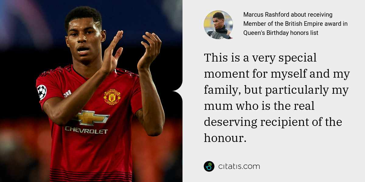 Marcus Rashford: This is a very special moment for myself and my family, but particularly my mum who is the real deserving recipient of the honour.