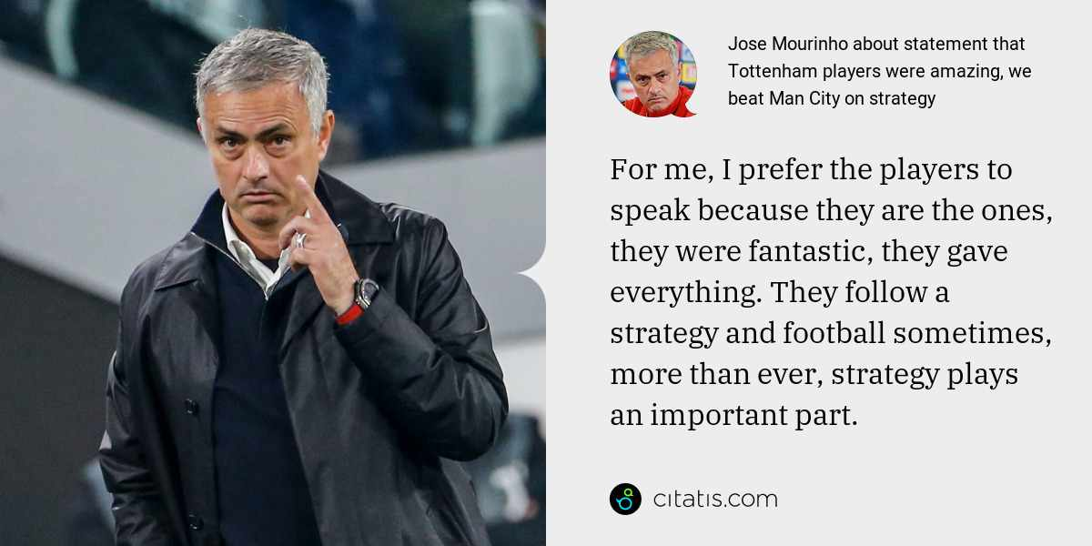 Jose Mourinho: For me, I prefer the players to speak because they are the ones, they were fantastic, they gave everything. They follow a strategy and football sometimes, more than ever, strategy plays an important part.