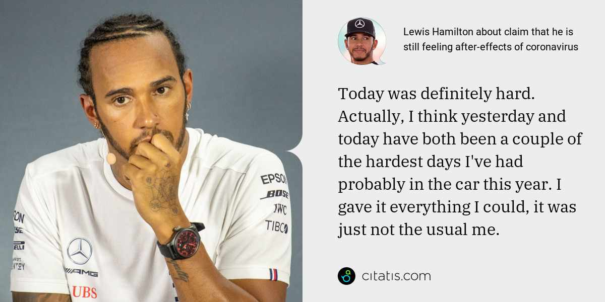 Lewis Hamilton: Today was definitely hard. Actually, I think yesterday and today have both been a couple of the hardest days I've had probably in the car this year. I gave it everything I could, it was just not the usual me.