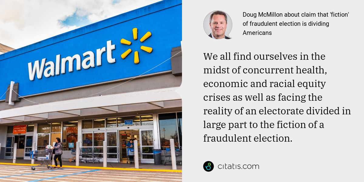 Doug McMillon: We all find ourselves in the midst of concurrent health, economic and racial equity crises as well as facing the reality of an electorate divided in large part to the fiction of a fraudulent election.